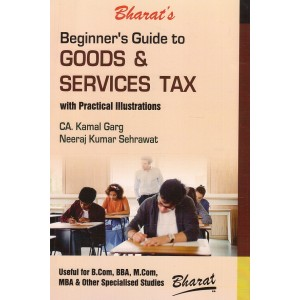 Bharat's Beginners Guide to Goods & Services Tax (GST) with Practical Illustrations [Useful for B.Com, BBA, M.Com & MBA] by CA. Kamal Garg, Neeraj Kumar Sehrawat